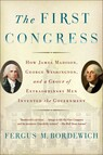 The First Congress : How James Madison, George Washington, and a Group of Extraordinary Men Invented the Government