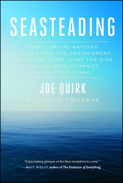 Seasteading : How Floating Nations Will Restore the Environment, Enrich the Poor, Cure the Sick, and Liberate Humanity from Politicians