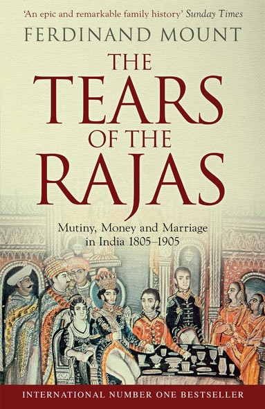 The Tears of the Rajas : Mutiny, Money and Marriage in India 1805-1905