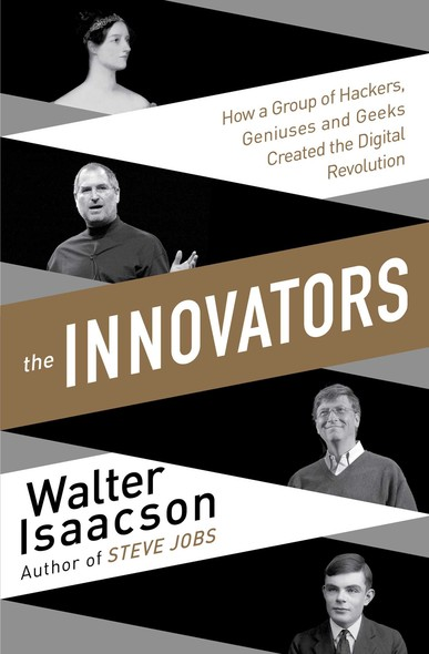 The Innovators : How a Group of Inventors, Hackers, Geniuses and Geeks Created the Digital Revolution
