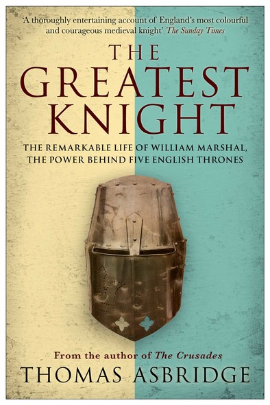 The Greatest Knight : The Remarkable Life of William Marshal, the Power behind Five English Thrones
