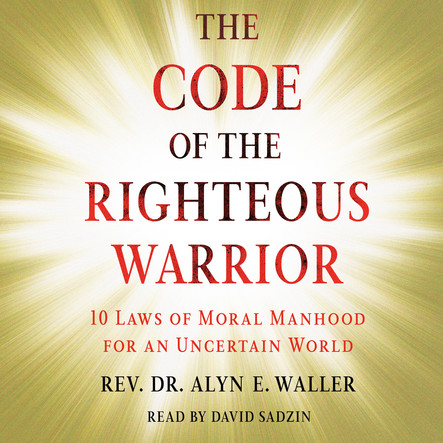 Code of the Righteous Warrior : 10 Laws of Moral Manhood for an Uncertain World