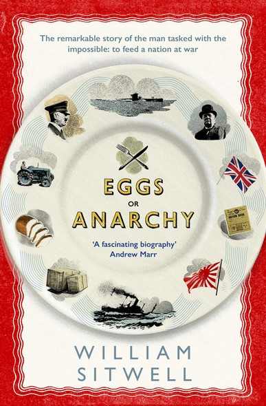 Eggs or Anarchy : The remarkable story of the man tasked with the impossible: to feed a nation at war