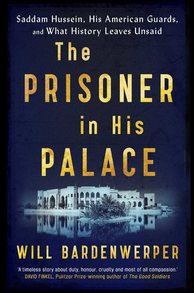 The Prisoner in His Palace : Saddam Hussein, His American Guards, and What History Leaves Unsaid