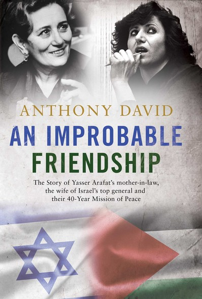 An Improbable Friendship : The story of Yasser Arafat's mother-in-law, the wife of Israel's top general and their 40-year mission of peace