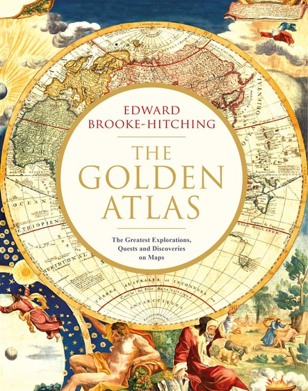 The Golden Atlas : The Greatest Explorations, Quests and Discoveries on Maps