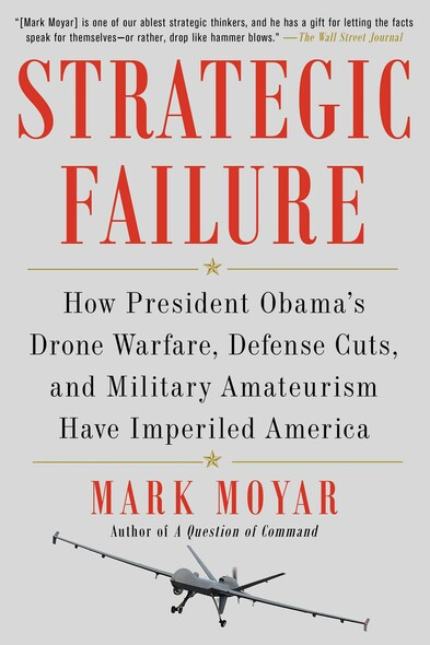 Strategic Failure : How President Obama's Drone Warfare, Defense Cuts, and Military Amateurism Have Imperiled America
