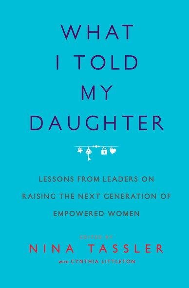 What I Told My Daughter : Lessons from Leaders on Raising the Next Generation of Empowered Women