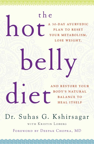 The Hot Belly Diet : A 30-Day Ayurvedic Plan to Reset Your Metabolism, Lose Weight, and Restore Your Body's Natural Balance to Heal Itself