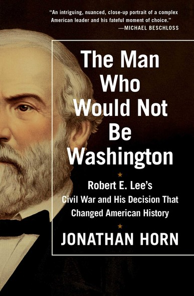 The Man Who Would Not Be Washington : Robert E. Lee's Civil War and His Decision That Changed American History