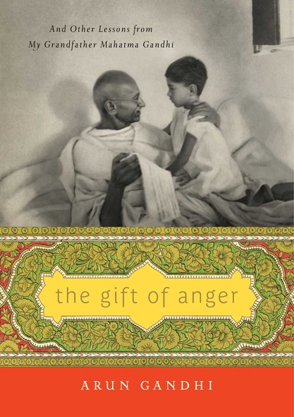The Gift of Anger : And Other Lessons from My Grandfather Mahatma Gandhi