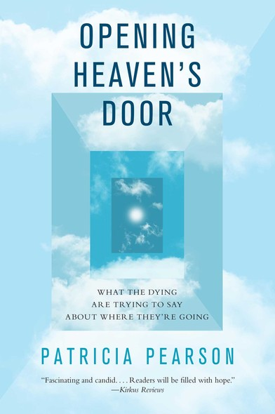 Opening Heaven's Door : What the Dying Are Trying to Say About Where They're Going