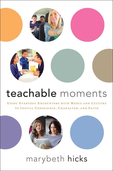 Teachable Moments : Using Everyday Encounters with Media and Culture to Instill Conscience, Character, and Faith