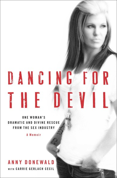 Dancing for the Devil : One Woman's Dramatic and Divine Rescue from the Sex Industry