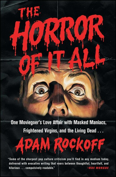The Horror of It All : One Moviegoer's Love Affair with Masked Maniacs, Frightened Virgins, and the Living Dead...