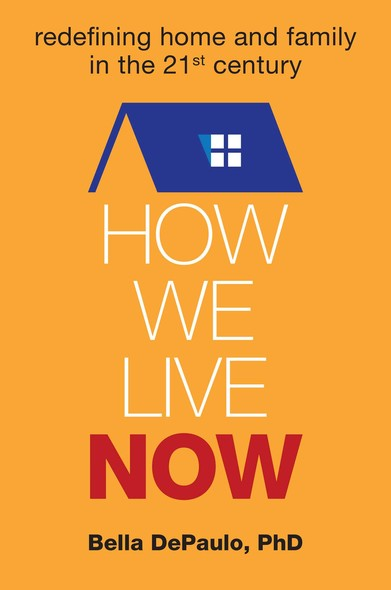 How We Live Now : Redefining Home and Family in the 21st Century