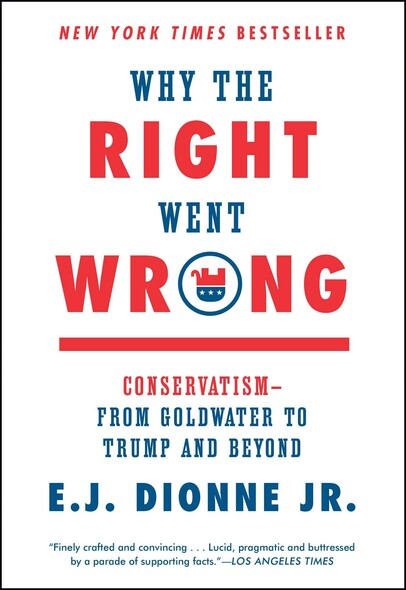 Why the Right Went Wrong : Conservatism--From Goldwater to the Tea Party and Beyond