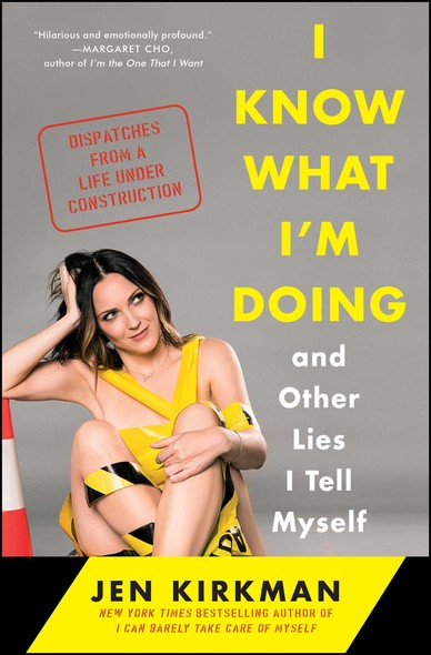 I Know What I'm Doing -- and Other Lies I Tell Myself : Dispatches from a Life Under Construction