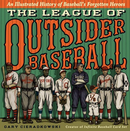 The League of Outsider Baseball : An Illustrated History of Baseball's Forgotten Heroes