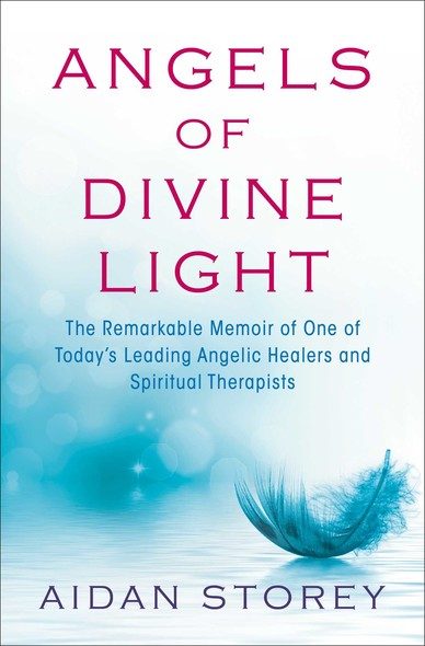 Angels of Divine Light : The Remarkable Memoir of One of Today's Leading Angelic Healers and Spiritual Therapists
