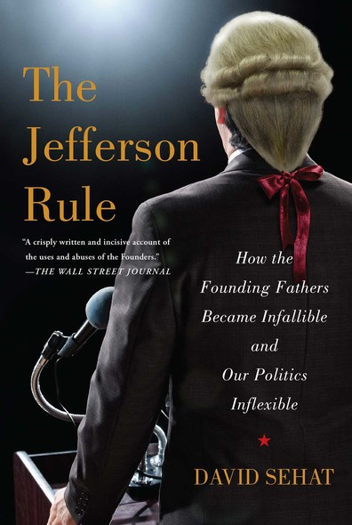 The Jefferson Rule : How the Founding Fathers Became Infallible and Our Politics Inflexible