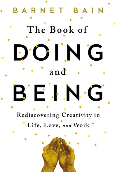 The Book of Doing and Being : Rediscovering Creativity in Life, Love, and Work
