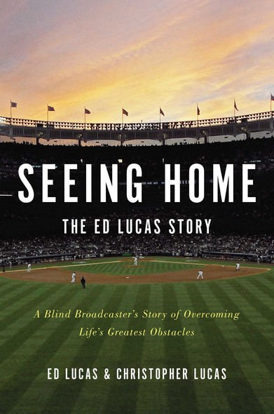 Seeing Home: The Ed Lucas Story : A Blind Broadcaster's Story of Overcoming Life's Greatest Obstacles