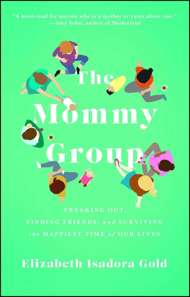The Mommy Group : Freaking Out, Finding Friends, and Surviving the Happiest Time of Our Lives