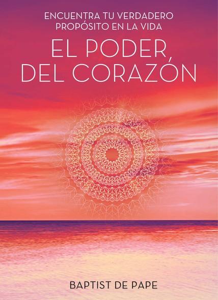 El poder del corazón (The Power of the Heart Spanish edition) : Encuentra tu verdadero propósito en la vida