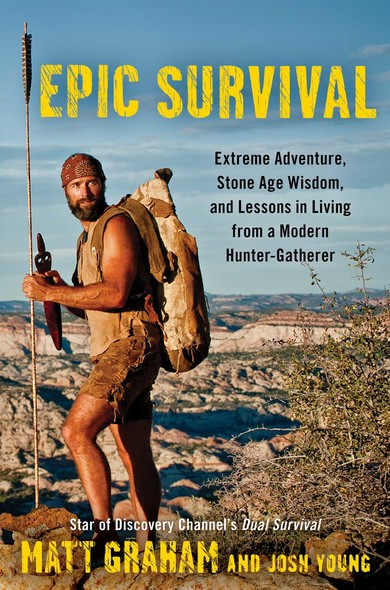 Epic Survival : Extreme Adventure, Stone Age Wisdom, and Lessons in Living From a Modern Hunter-Gatherer