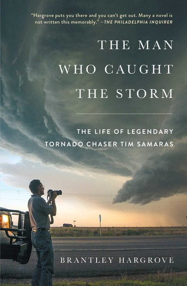 The Man Who Caught the Storm : The Life of Legendary Tornado Chaser Tim Samaras