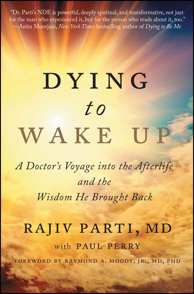 Dying to Wake Up : A Doctor's Voyage into the Afterlife and the Wisdom He Brought Back