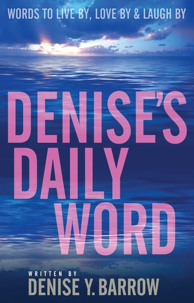 Denise's Daily Word : Words To Live By, Love By & Laugh By