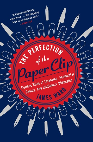 The Perfection of the Paper Clip : Curious Tales of Invention, Accidental Genius, and Stationery Obsession