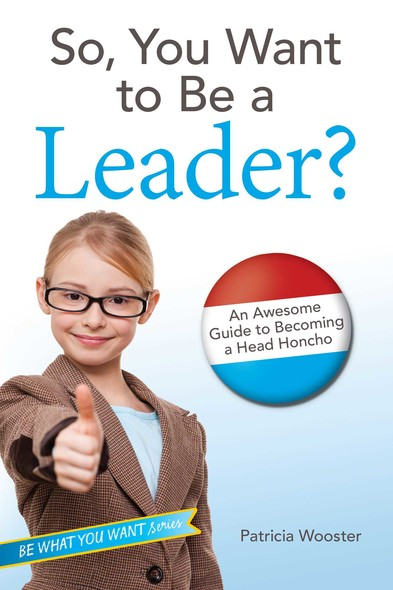 So, You Want to Be a Leader? : An Awesome Guide to Becoming a Head Honcho