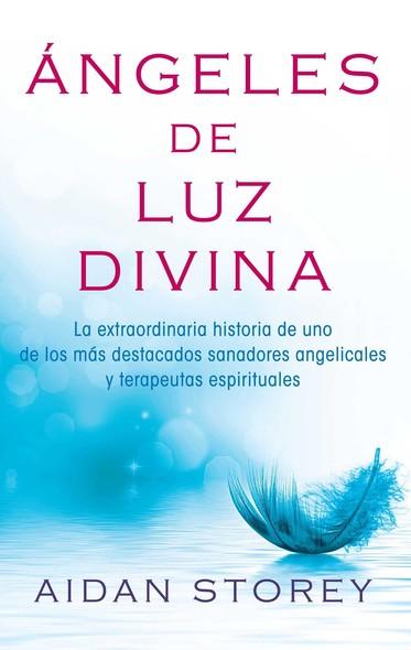 Ángeles de Luz Divina (Angels of Divine Light Spanish edition) : La extraordinaria historia de uno de los más destacados sanadores angelicales y terapeutas espirituales