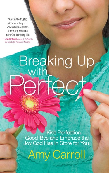 Breaking Up with Perfect : Kiss Perfection Good-Bye and Embrace the Joy God Has in Store for You