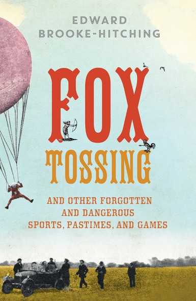 Fox Tossing : And Other Forgotten and Dangerous Sports, Pastimes, and Games