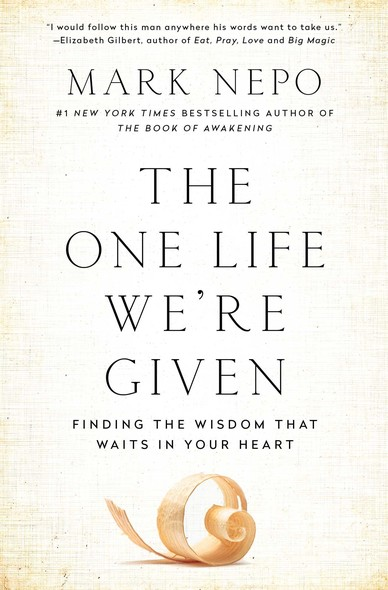 The One Life We're Given : Finding the Wisdom That Waits in Your Heart
