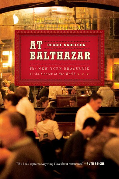 At Balthazar : The New York Brasserie at the Center of the World