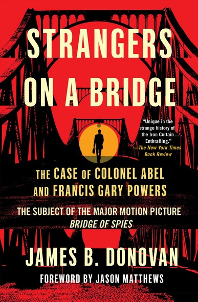 Strangers on a Bridge : The Case of Colonel Abel and Francis Gary Powers