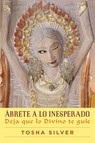 Ábrete a lo inesperado (Outrageous Openness Spanish Edition) : Deja que lo divino te guíe