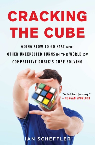 Cracking the Cube : Going Slow to Go Fast and Other Unexpected Turns in the World of Competitive Rubik's Cube Solving