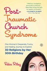 Post-Traumatic Church Syndrome : One Woman's Desperate, Funny, and Healing Journey to Explore 30 Religions by Her 30th Birthday