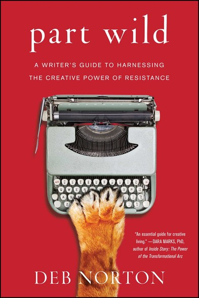 Part Wild : A Writer's Guide to Harnessing the Creative Power of Resistance