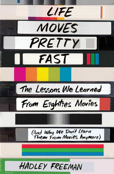 Life Moves Pretty Fast : The Lessons We Learned from Eighties Movies (and Why We Don't Learn Them from Movies Anymore)