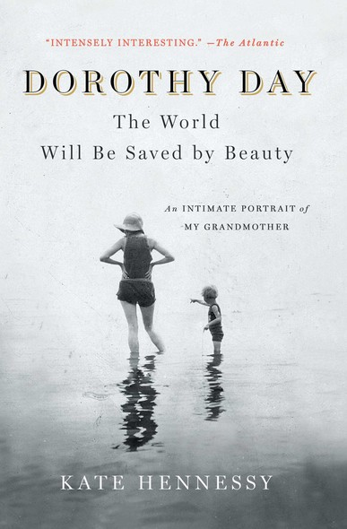 Dorothy Day: The World Will Be Saved by Beauty : An Intimate Portrait of My Grandmother
