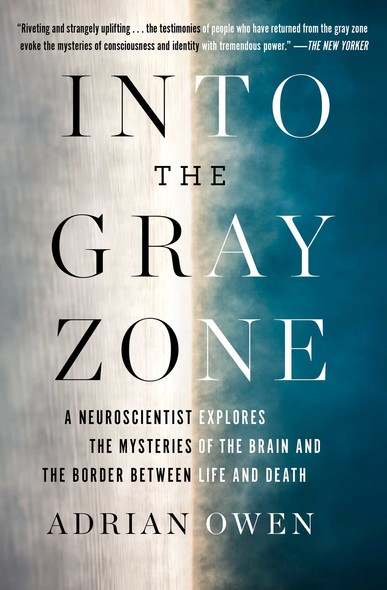 Into the Gray Zone : A Neuroscientist Explores the Border Between Life and Death