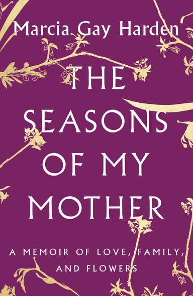 The Seasons of My Mother : A Memoir of Love, Family, and Flowers