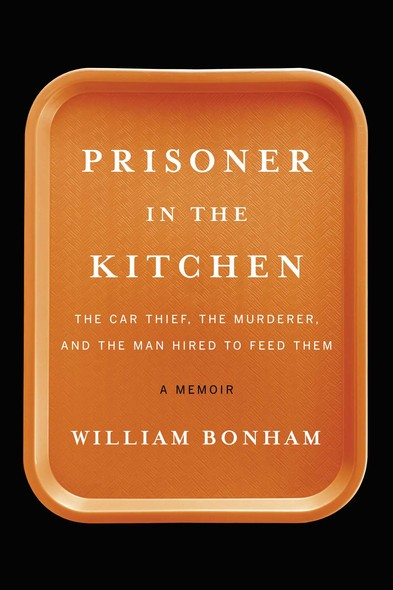Prisoner in the Kitchen : The Car Thief, the Murderer, and the Man Hired to Feed Them